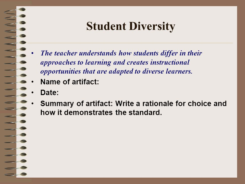 Student Diversity The teacher understands how students differ in their approaches to learning and creates instructional opportunities that are adapted to diverse learners.