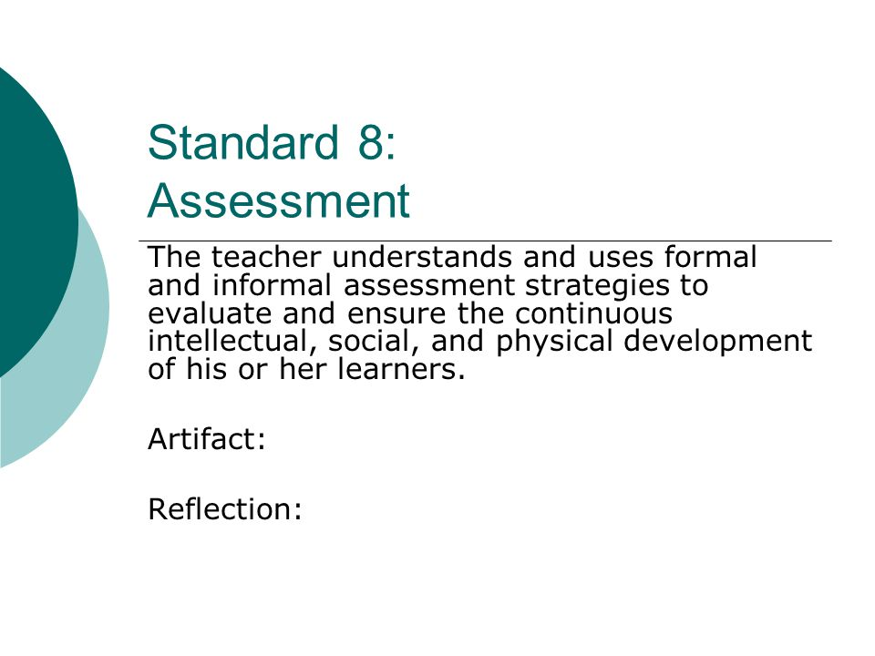 Standard 8: Assessment The teacher understands and uses formal and informal assessment strategies to evaluate and ensure the continuous intellectual, social, and physical development of his or her learners.
