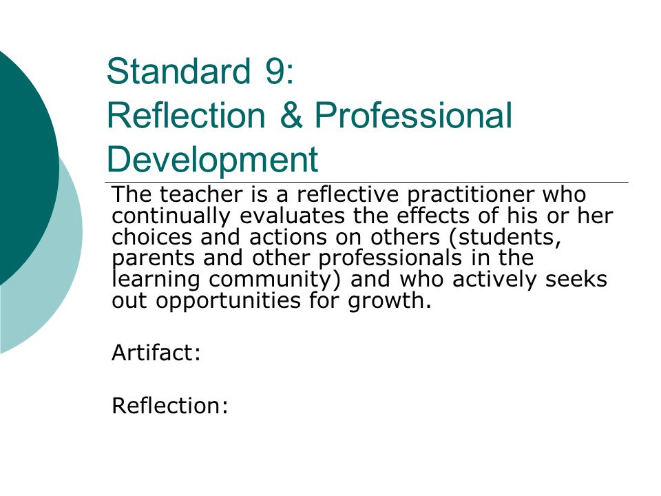 Standard 9: Reflection & Professional Development The teacher is a reflective practitioner who continually evaluates the effects of his or her choices and actions on others (students, parents and other professionals in the learning community) and who actively seeks out opportunities for growth.