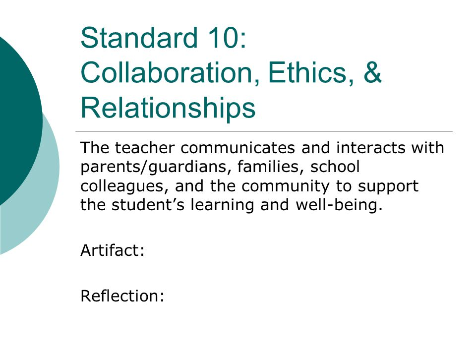 Standard 10: Collaboration, Ethics, & Relationships The teacher communicates and interacts with parents/guardians, families, school colleagues, and the community to support the student's learning and well-being.