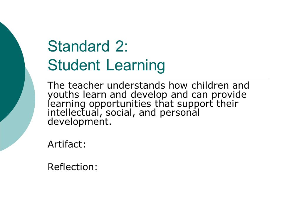 Standard 2: Student Learning The teacher understands how children and youths learn and develop and can provide learning opportunities that support their intellectual, social, and personal development.