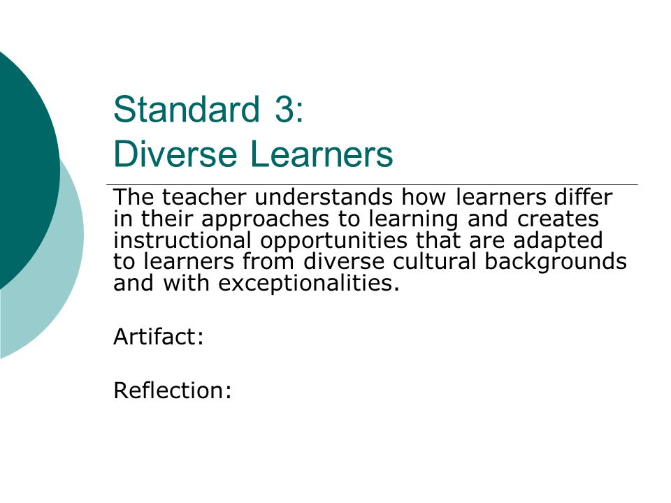 Standard 3: Diverse Learners The teacher understands how learners differ in their approaches to learning and creates instructional opportunities that are adapted to learners from diverse cultural backgrounds and with exceptionalities.