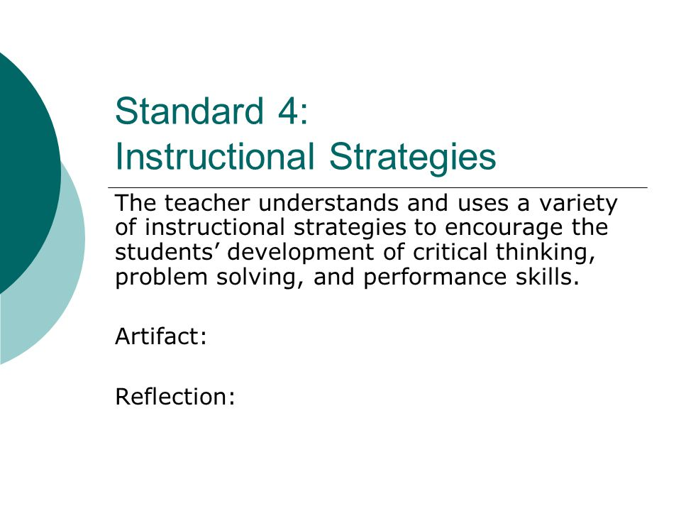 Standard 4: Instructional Strategies The teacher understands and uses a variety of instructional strategies to encourage the students' development of critical thinking, problem solving, and performance skills.