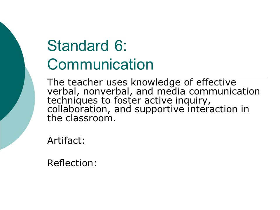 Standard 6: Communication The teacher uses knowledge of effective verbal, nonverbal, and media communication techniques to foster active inquiry, collaboration, and supportive interaction in the classroom.