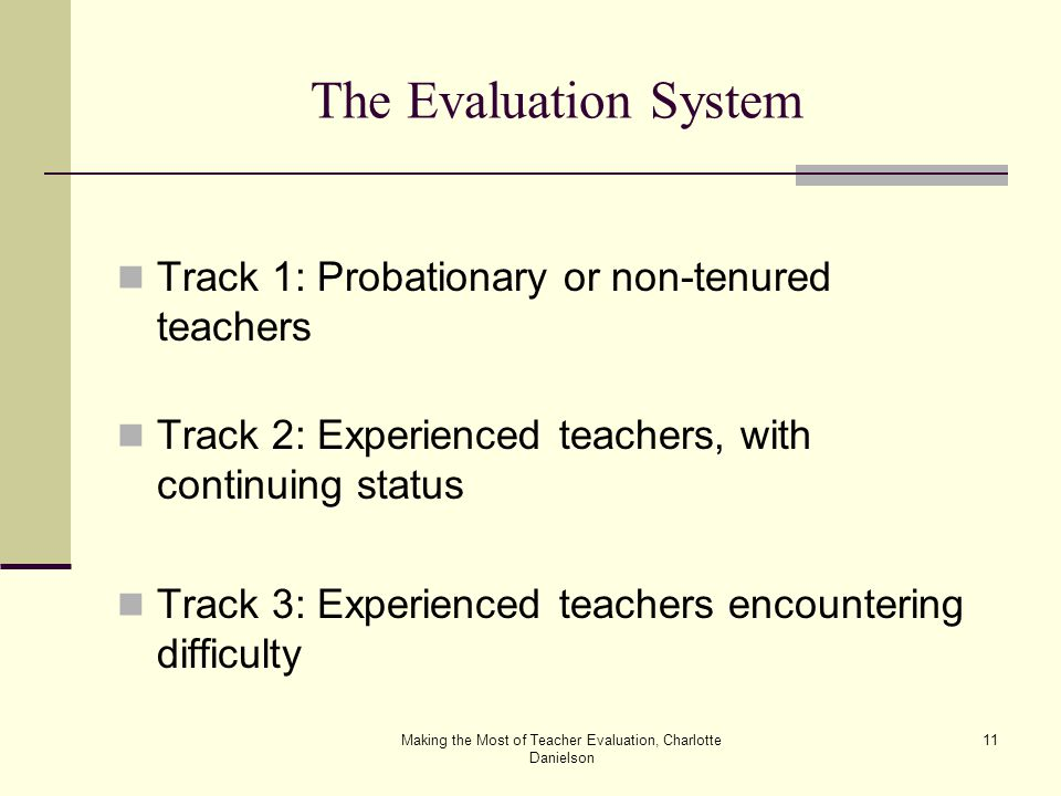 Making the Most of Teacher Evaluation, Charlotte Danielson 11 The Evaluation System Track 1: Probationary or non-tenured teachers Track 2: Experienced teachers, with continuing status Track 3: Experienced teachers encountering difficulty