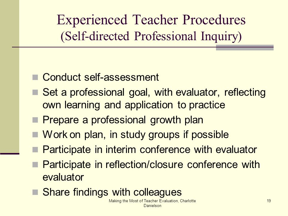 Making the Most of Teacher Evaluation, Charlotte Danielson 19 Experienced Teacher Procedures (Self-directed Professional Inquiry) Conduct self-assessment Set a professional goal, with evaluator, reflecting own learning and application to practice Prepare a professional growth plan Work on plan, in study groups if possible Participate in interim conference with evaluator Participate in reflection/closure conference with evaluator Share findings with colleagues