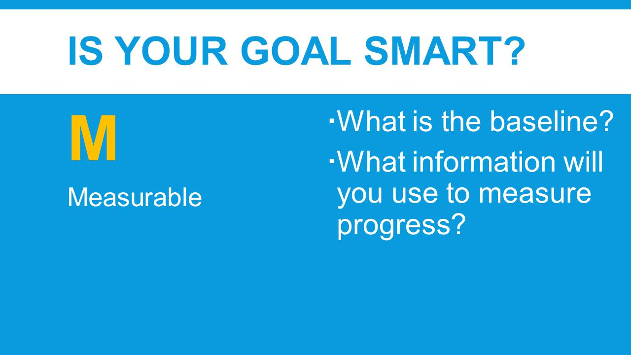 IS YOUR GOAL SMART. M Measurable  What is the baseline.