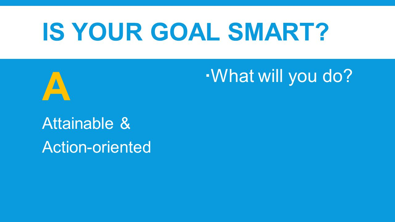 IS YOUR GOAL SMART A Attainable & Action-oriented  What will you do