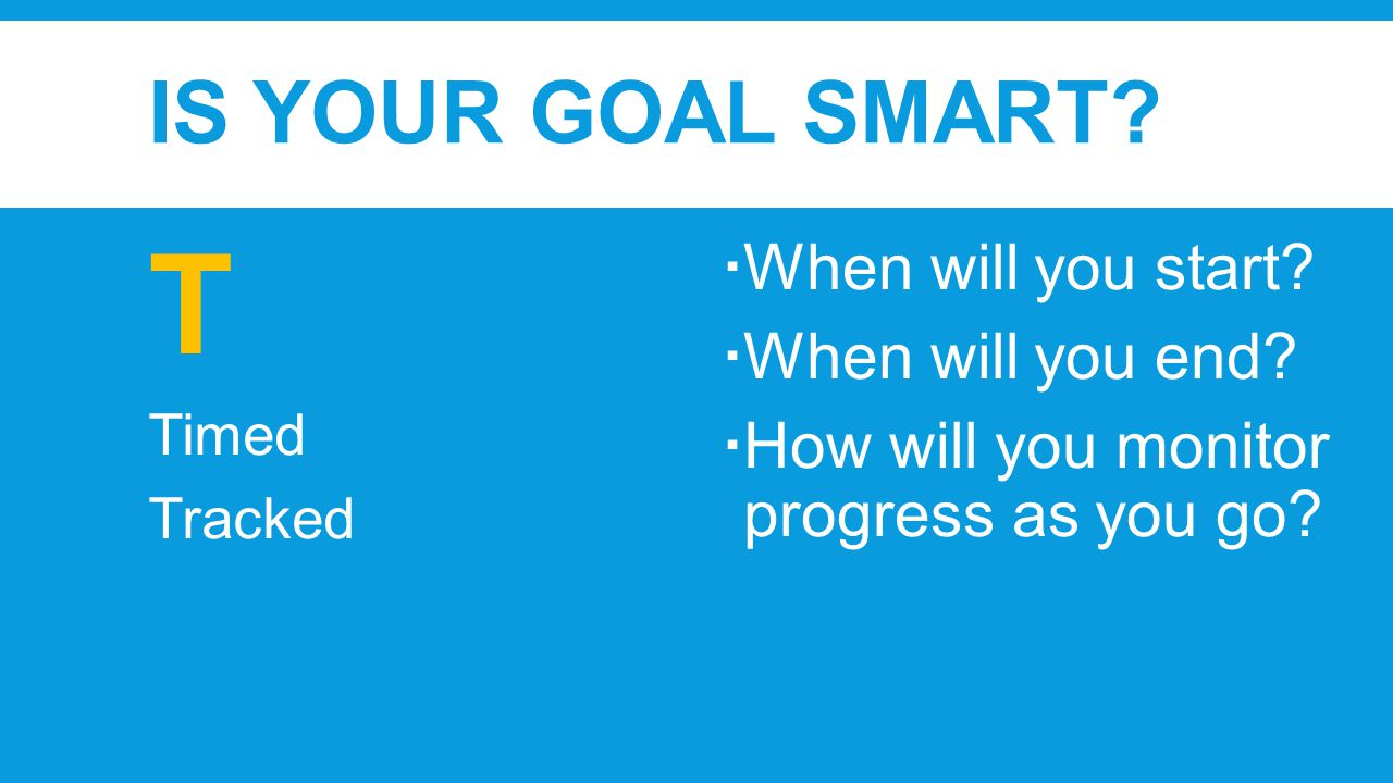 IS YOUR GOAL SMART. T Timed Tracked  When will you start.