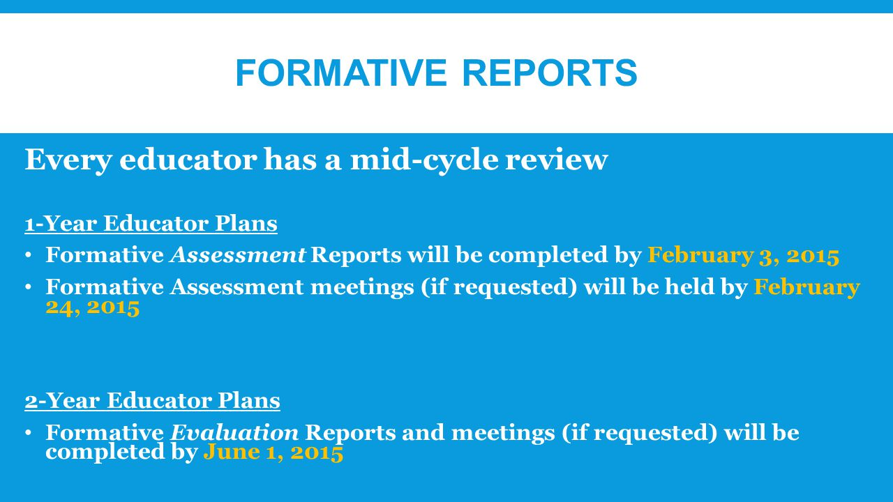 FORMATIVE REPORTS Every educator has a mid-cycle review 1-Year Educator Plans Formative Assessment Reports will be completed by February 3, 2015 Formative Assessment meetings (if requested) will be held by February 24, Year Educator Plans Formative Evaluation Reports and meetings (if requested) will be completed by June 1, 2015