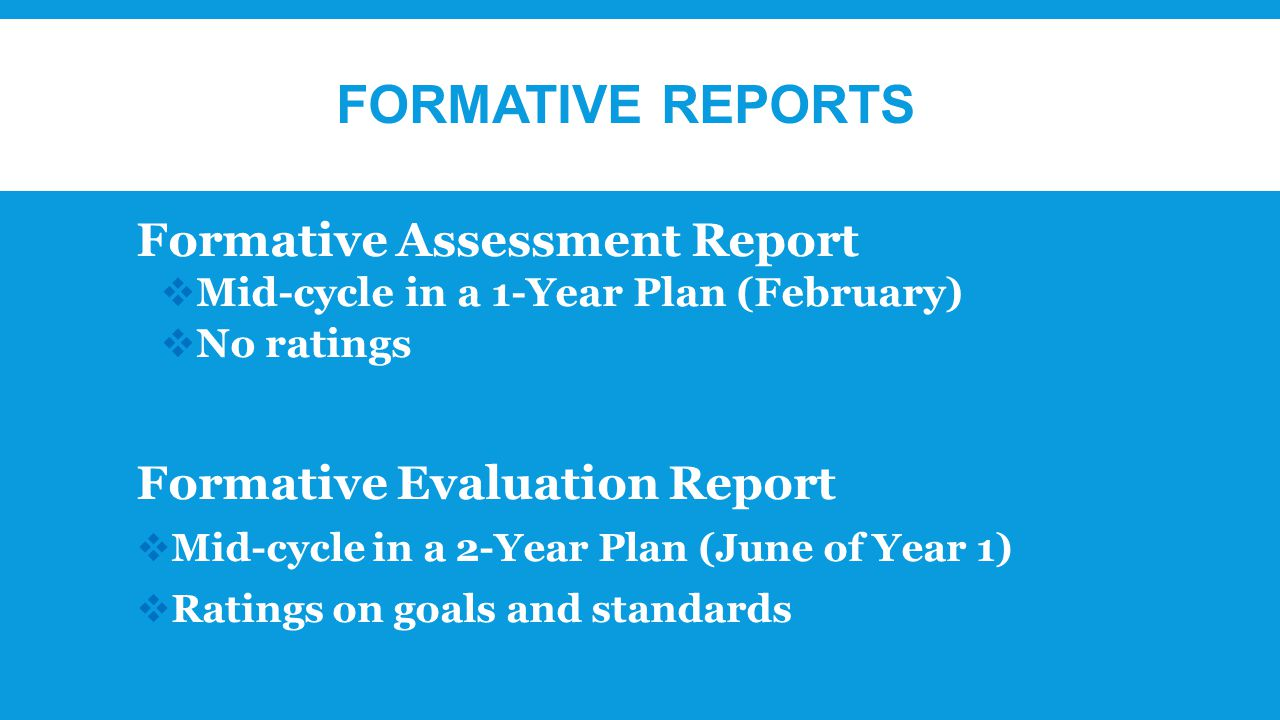 FORMATIVE REPORTS Formative Assessment Report  Mid-cycle in a 1-Year Plan (February)  No ratings Formative Evaluation Report  Mid-cycle in a 2-Year Plan (June of Year 1)  Ratings on goals and standards