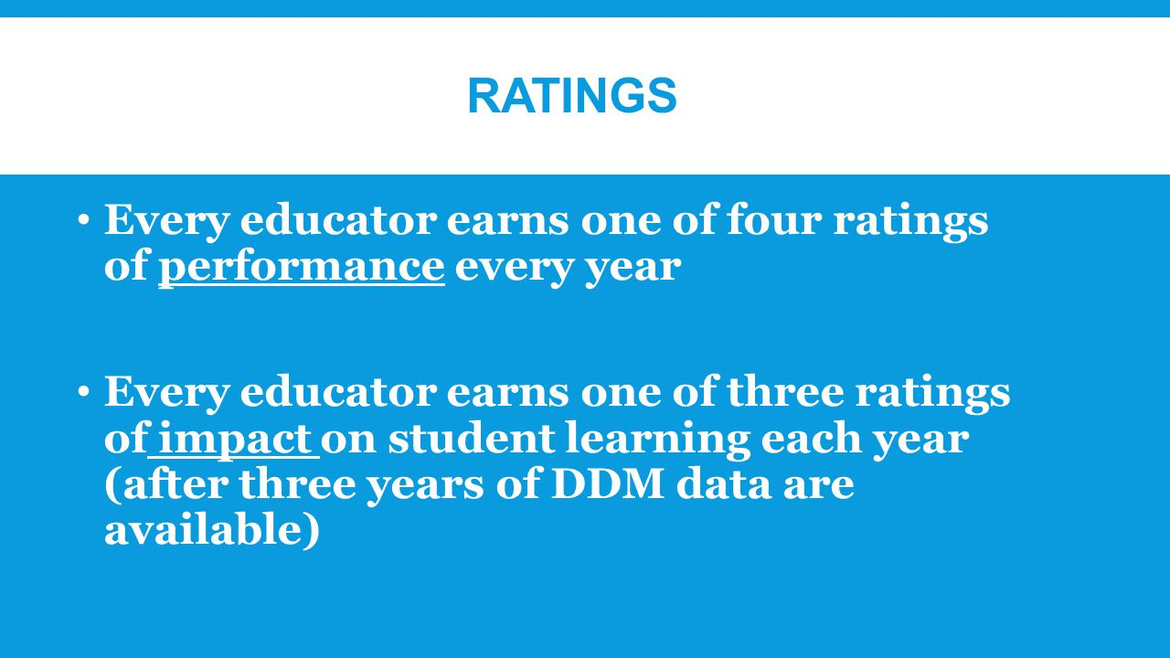 RATINGS Every educator earns one of four ratings of performance every year Every educator earns one of three ratings of impact on student learning each year (after three years of DDM data are available)