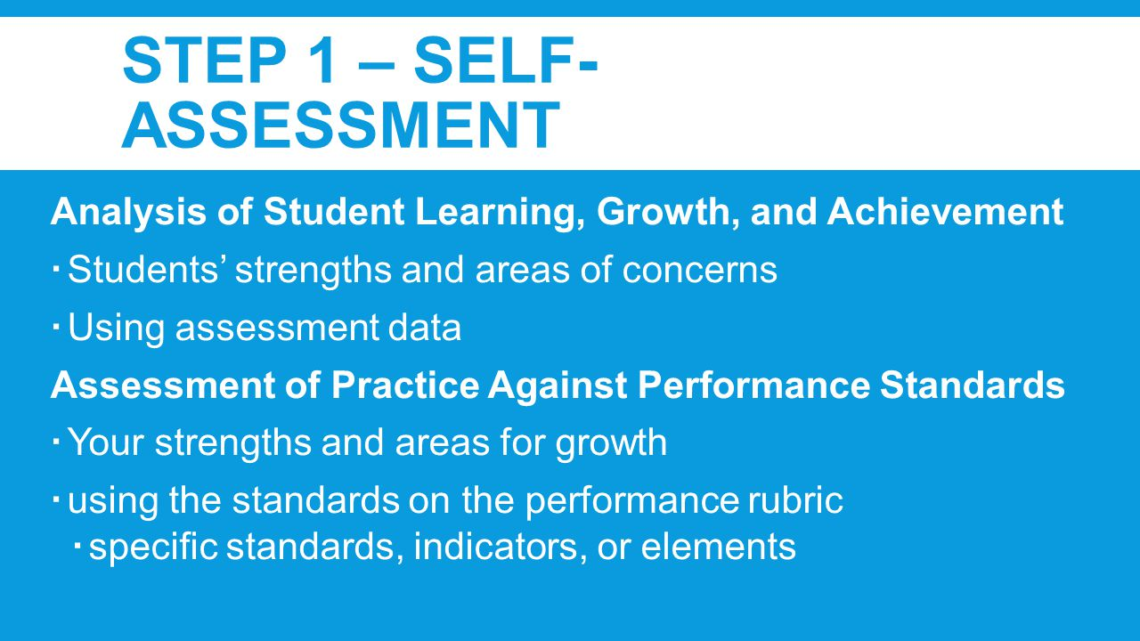 STEP 1 – SELF- ASSESSMENT Analysis of Student Learning, Growth, and Achievement  Students' strengths and areas of concerns  Using assessment data Assessment of Practice Against Performance Standards  Your strengths and areas for growth  using the standards on the performance rubric  specific standards, indicators, or elements