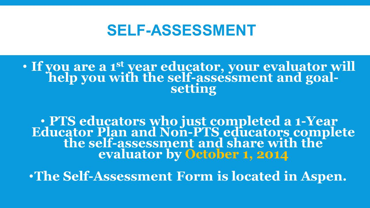 SELF-ASSESSMENT If you are a 1 st year educator, your evaluator will help you with the self-assessment and goal- setting PTS educators who just completed a 1-Year Educator Plan and Non-PTS educators complete the self-assessment and share with the evaluator by October 1, 2014 The Self-Assessment Form is located in Aspen.