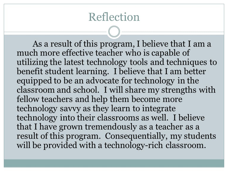 Reflection As a result of this program, I believe that I am a much more effective teacher who is capable of utilizing the latest technology tools and techniques to benefit student learning.