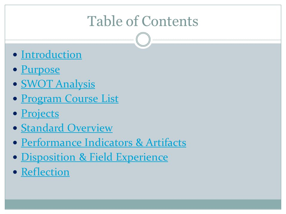 Table of Contents Introduction Purpose SWOT Analysis Program Course List Projects Standard Overview Performance Indicators & Artifacts Disposition & Field Experience Reflection