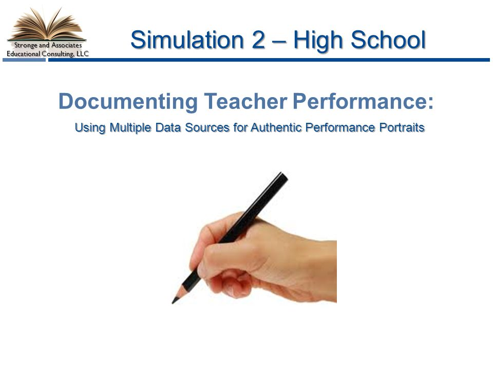 Stronge and Associates Educational Consulting, LLC Simulation 2 – High School Using Multiple Data Sources for Authentic Performance Portraits Documenting Teacher Performance: