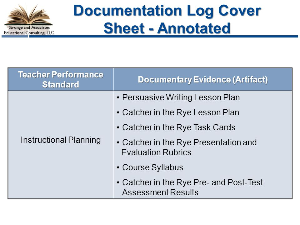 Stronge and Associates Educational Consulting, LLC Documentation Log Cover Sheet - Annotated Teacher Performance Standard Documentary Evidence (Artifact) Instructional Planning Persuasive Writing Lesson Plan Catcher in the Rye Lesson Plan Catcher in the Rye Task Cards Catcher in the Rye Presentation and Evaluation Rubrics Course Syllabus Catcher in the Rye Pre- and Post-Test Assessment Results