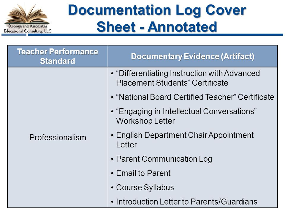 Stronge and Associates Educational Consulting, LLC Documentation Log Cover Sheet - Annotated Teacher Performance Standard Documentary Evidence (Artifact) Professionalism Differentiating Instruction with Advanced Placement Students Certificate National Board Certified Teacher Certificate Engaging in Intellectual Conversations Workshop Letter English Department Chair Appointment Letter Parent Communication Log  to Parent Course Syllabus Introduction Letter to Parents/Guardians