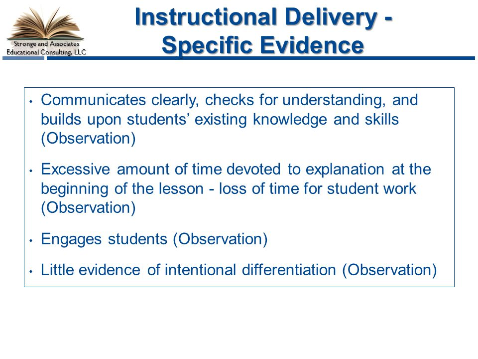Stronge and Associates Educational Consulting, LLC Instructional Delivery - Specific Evidence Communicates clearly, checks for understanding, and builds upon students' existing knowledge and skills (Observation) Excessive amount of time devoted to explanation at the beginning of the lesson - loss of time for student work (Observation) Engages students (Observation) Little evidence of intentional differentiation (Observation)