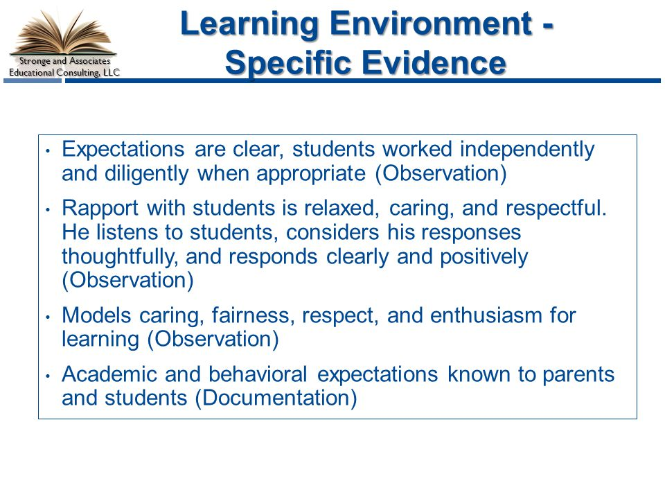 Stronge and Associates Educational Consulting, LLC Learning Environment - Specific Evidence Expectations are clear, students worked independently and diligently when appropriate (Observation) Rapport with students is relaxed, caring, and respectful.