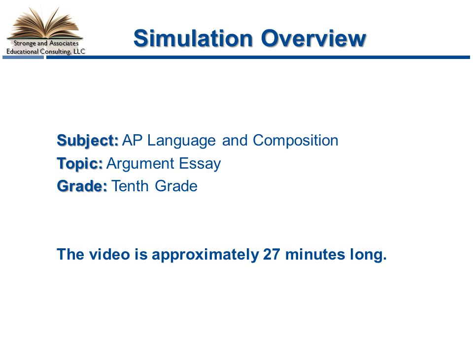 Stronge and Associates Educational Consulting, LLC Simulation Overview Subject: Subject: AP Language and Composition Topic: Topic: Argument Essay Grade: Grade: Tenth Grade The video is approximately 27 minutes long.