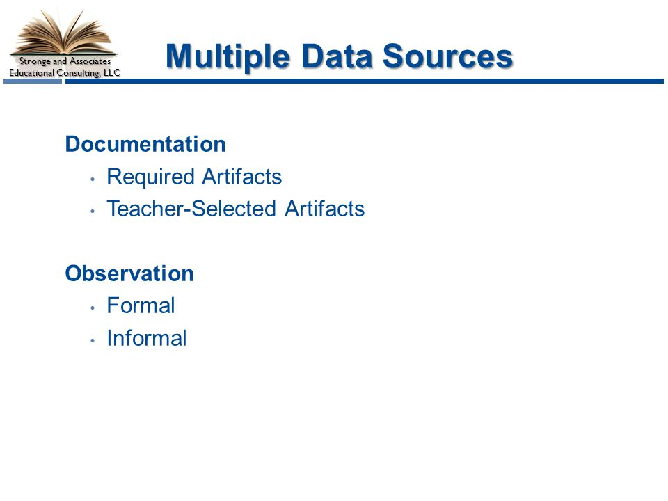 Stronge and Associates Educational Consulting, LLC Multiple Data Sources Documentation Required Artifacts Teacher-Selected Artifacts Observation Formal Informal