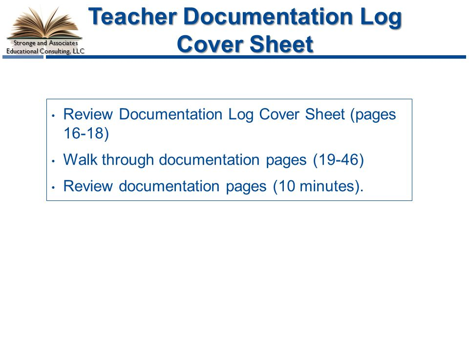 Stronge and Associates Educational Consulting, LLC Teacher Documentation Log Cover Sheet Review Documentation Log Cover Sheet (pages 16-18) Walk through documentation pages (19-46) Review documentation pages (10 minutes).