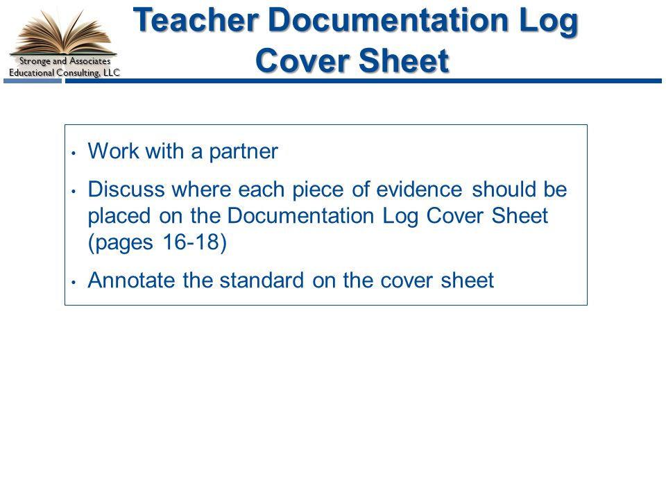 Stronge and Associates Educational Consulting, LLC Teacher Documentation Log Cover Sheet Teacher Documentation Log Cover Sheet Work with a partner Discuss where each piece of evidence should be placed on the Documentation Log Cover Sheet (pages 16-18) Annotate the standard on the cover sheet
