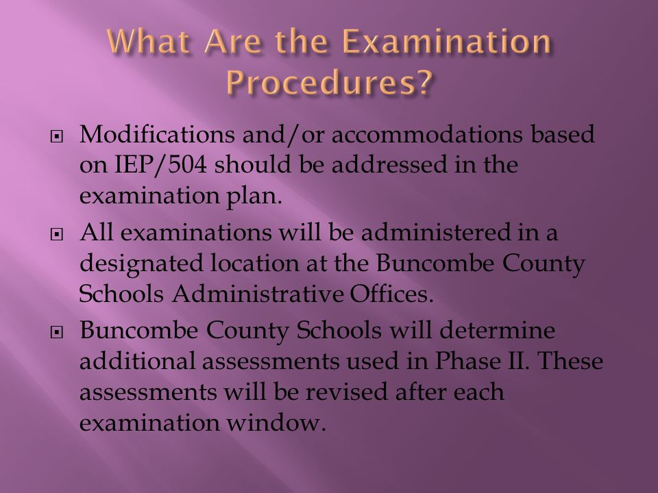  Modifications and/or accommodations based on IEP/504 should be addressed in the examination plan.