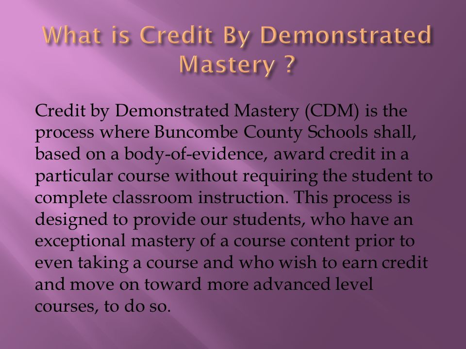 Credit by Demonstrated Mastery (CDM) is the process where Buncombe County Schools shall, based on a body-of-evidence, award credit in a particular course without requiring the student to complete classroom instruction.