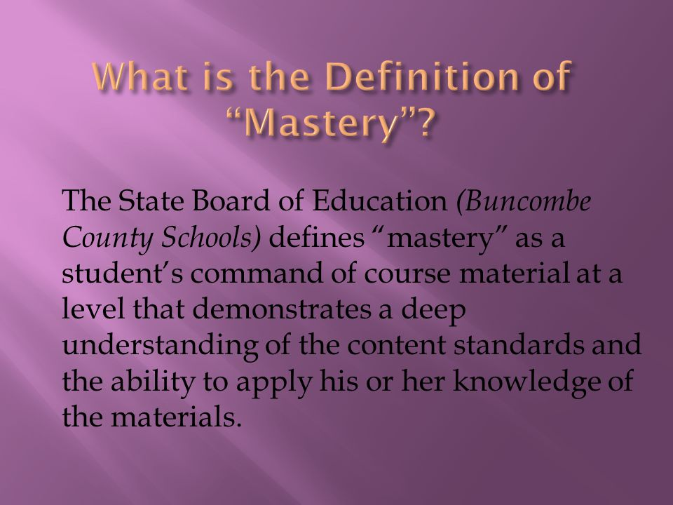 The State Board of Education (Buncombe County Schools) defines mastery as a student's command of course material at a level that demonstrates a deep understanding of the content standards and the ability to apply his or her knowledge of the materials.