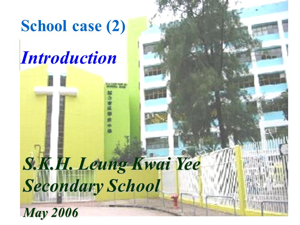School case (2) Introduction S.K.H. Leung Kwai Yee Secondary School May 2006