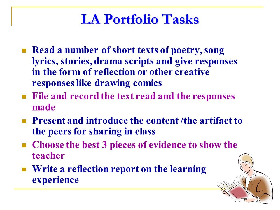 LA Portfolio Tasks Read a number of short texts of poetry, song lyrics, stories, drama scripts and give responses in the form of reflection or other creative responses like drawing comics File and record the text read and the responses made Present and introduce the content /the artifact to the peers for sharing in class Choose the best 3 pieces of evidence to show the teacher Write a reflection report on the learning experience