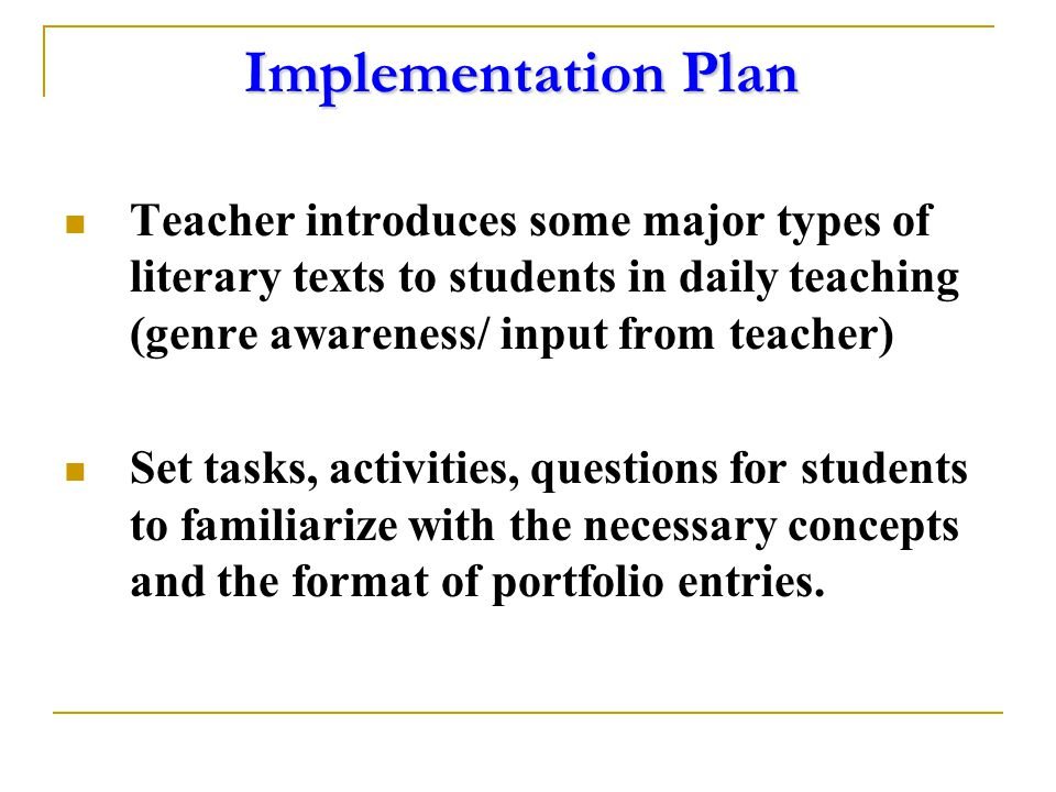 Implementation Plan Teacher introduces some major types of literary texts to students in daily teaching (genre awareness/ input from teacher) Set tasks, activities, questions for students to familiarize with the necessary concepts and the format of portfolio entries.