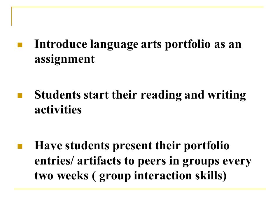 Introduce language arts portfolio as an assignment Students start their reading and writing activities Have students present their portfolio entries/ artifacts to peers in groups every two weeks ( group interaction skills)