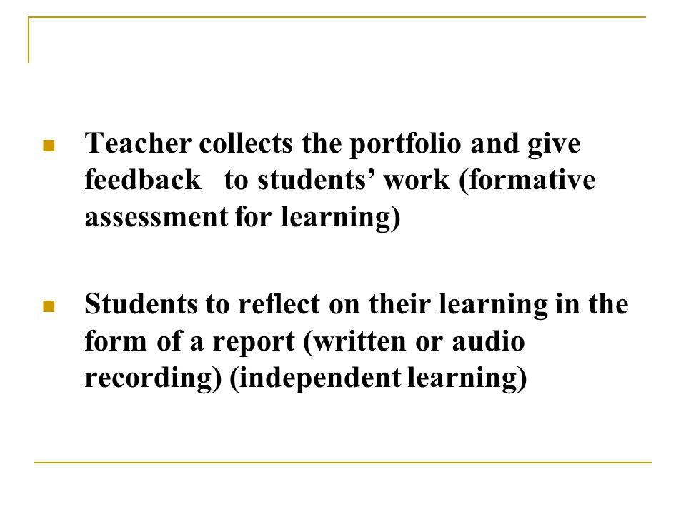 Teacher collects the portfolio and give feedback to students' work (formative assessment for learning) Students to reflect on their learning in the form of a report (written or audio recording) (independent learning)
