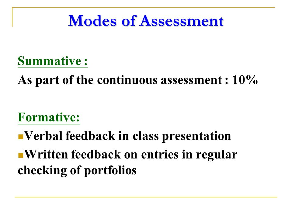 Modes of Assessment Summative : As part of the continuous assessment : 10% Formative: Verbal feedback in class presentation Written feedback on entries in regular checking of portfolios