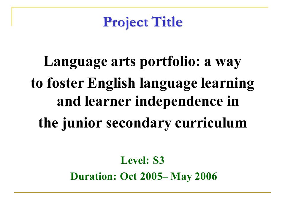 Project T itle Language arts portfolio: a way to foster English language learning and learner independence in the junior secondary curriculum Level: S3 Duration: Oct 2005– May 2006
