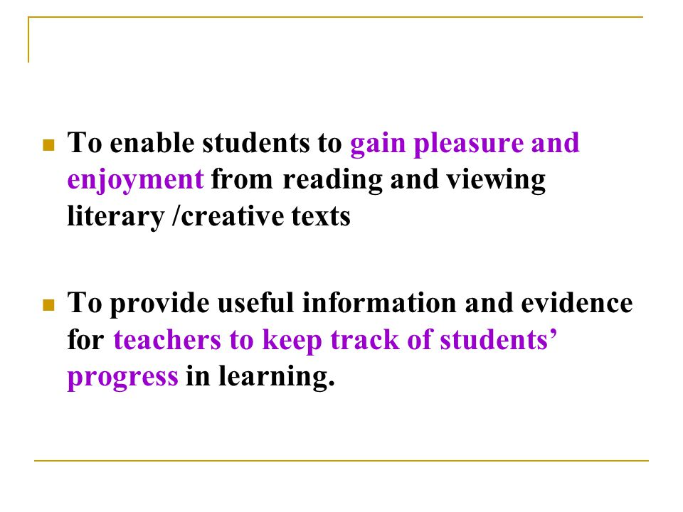To enable students to gain pleasure and enjoyment from reading and viewing literary /creative texts To provide useful information and evidence for teachers to keep track of students' progress in learning.