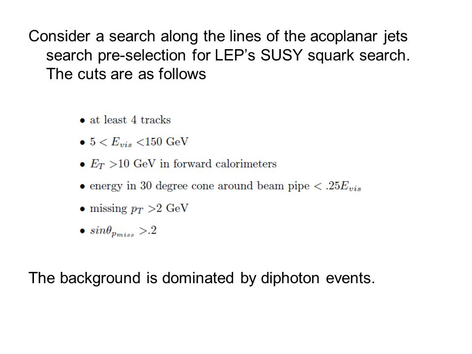 Consider a search along the lines of the acoplanar jets search pre-selection for LEP's SUSY squark search.