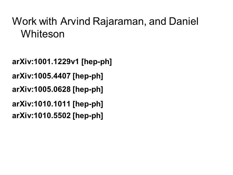 Work with Arvind Rajaraman, and Daniel Whiteson arXiv: v1 [hep-ph] arXiv: [hep-ph] arXiv: [hep-ph] arXiv: [hep-ph] arXiv: [hep-ph]