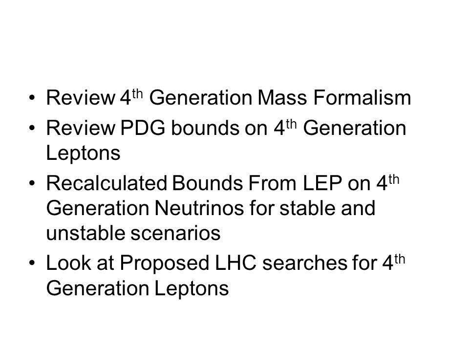 Review 4 th Generation Mass Formalism Review PDG bounds on 4 th Generation Leptons Recalculated Bounds From LEP on 4 th Generation Neutrinos for stable and unstable scenarios Look at Proposed LHC searches for 4 th Generation Leptons