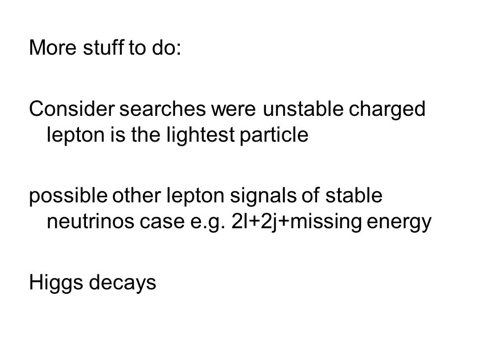 More stuff to do: Consider searches were unstable charged lepton is the lightest particle possible other lepton signals of stable neutrinos case e.g.