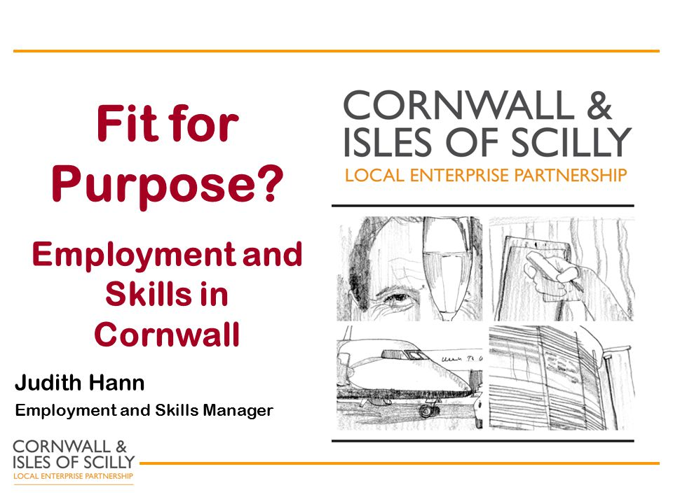 Fit for Purpose Employment and Skills in Cornwall Judith Hann Employment and Skills Manager