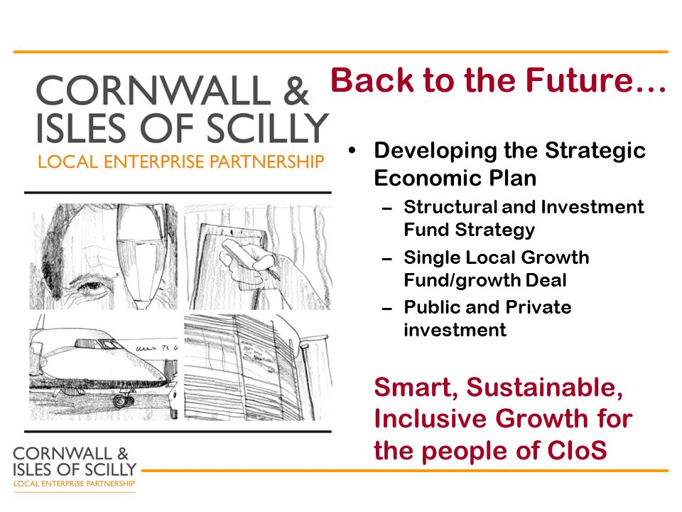 Back to the Future… Developing the Strategic Economic Plan –Structural and Investment Fund Strategy –Single Local Growth Fund/growth Deal –Public and Private investment Smart, Sustainable, Inclusive Growth for the people of CIoS