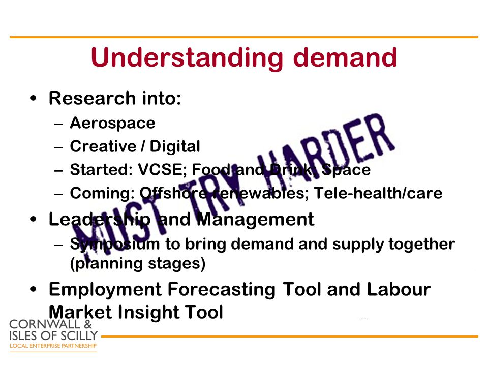 Understanding demand Research into: –Aerospace –Creative / Digital –Started: VCSE; Food and Drink; Space –Coming: Offshore renewables; Tele-health/care Leadership and Management –Symposium to bring demand and supply together (planning stages) Employment Forecasting Tool and Labour Market Insight Tool