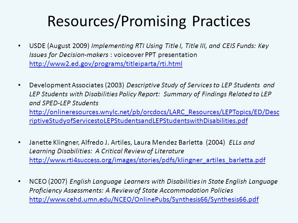 Resources/Promising Practices USDE (August 2009) Implementing RTI Using Title I, Title III, and CEIS Funds: Key Issues for Decision-makers : voiceover PPT presentation     Development Associates (2003) Descriptive Study of Services to LEP Students and LEP Students with Disabilities Policy Report: Summary of Findings Related to LEP and SPED-LEP Students   riptiveStudyofServicestoLEPStudentsandLEPStudentswithDisabilities.pdf   riptiveStudyofServicestoLEPStudentsandLEPStudentswithDisabilities.pdf Janette Klingner, Alfredo J.