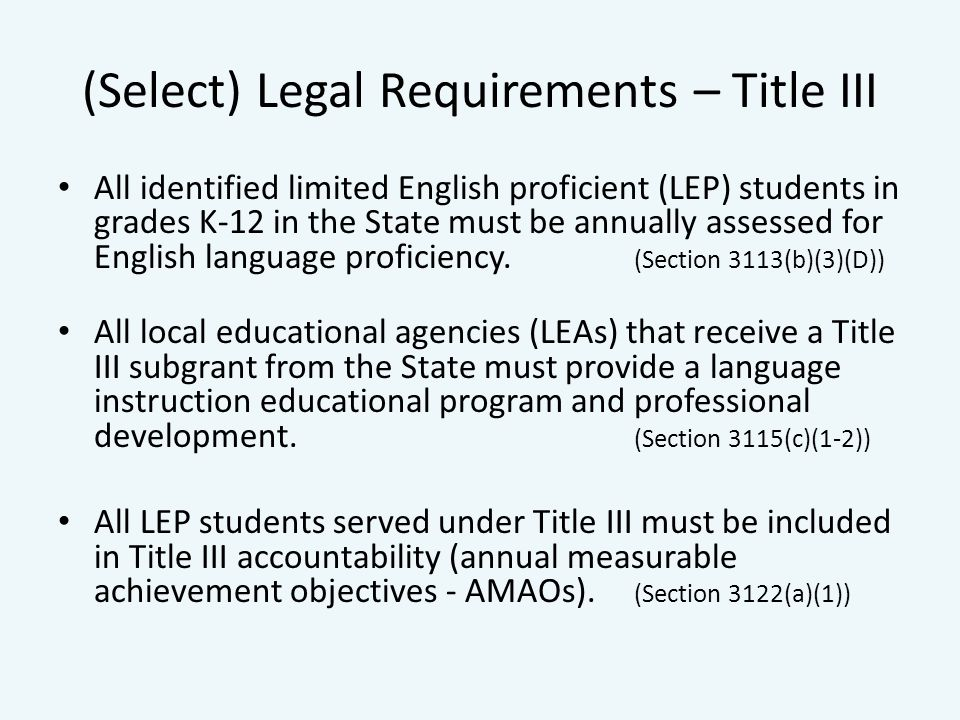 (Select) Legal Requirements – Title III All identified limited English proficient (LEP) students in grades K-12 in the State must be annually assessed for English language proficiency.