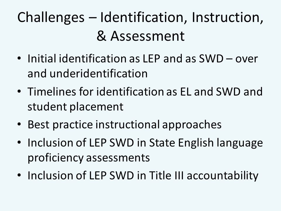 Challenges – Identification, Instruction, & Assessment Initial identification as LEP and as SWD – over and underidentification Timelines for identification as EL and SWD and student placement Best practice instructional approaches Inclusion of LEP SWD in State English language proficiency assessments Inclusion of LEP SWD in Title III accountability